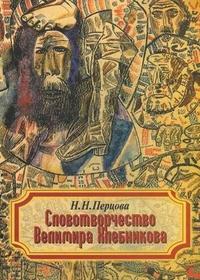 Перцова Словотворчество Велимира Хлебникова. 2-е изд. 2012